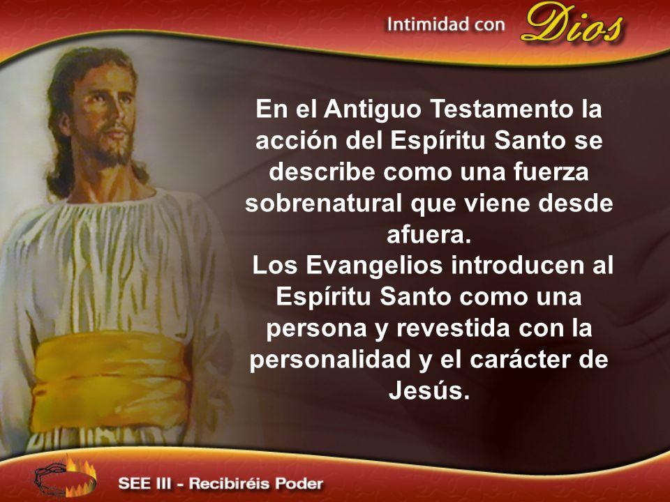 En el Antiguo Testamento la acción del Espíritu Santo se describe como una fuerza sobrenatural que viene desde afuera. Los Evangelios introducen al Es