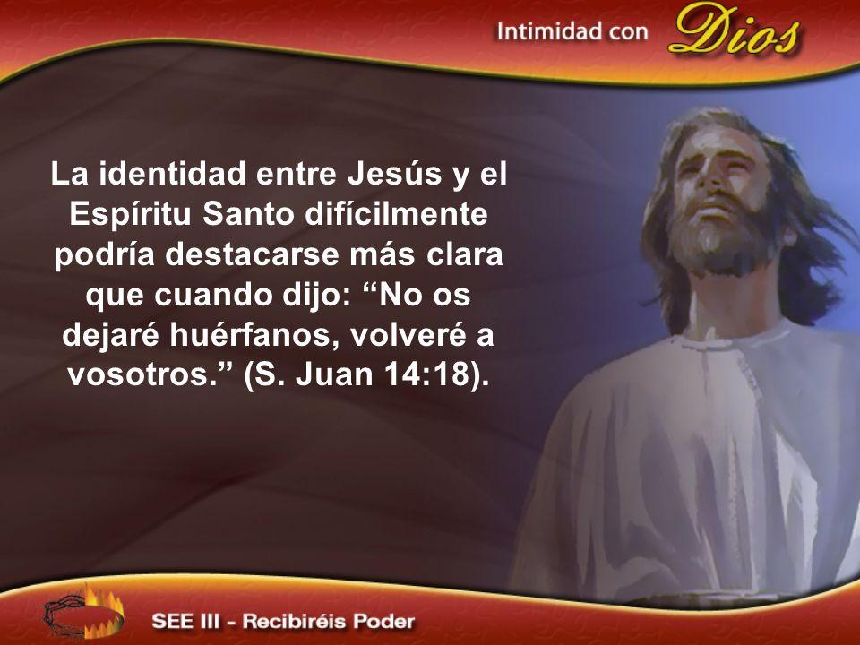 La identidad entre Jesús y el Espíritu Santo difícilmente podría destacarse más clara que cuando dijo: No os dejaré huérfanos, volveré a vosotros. (S.
