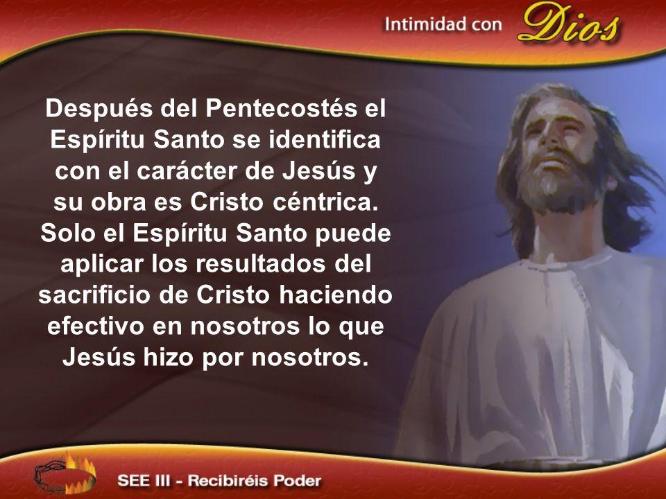 Después del Pentecostés el Espíritu Santo se identifica con el carácter de Jesús y su obra es Cristo céntrica. Solo el Espíritu Santo puede aplicar lo