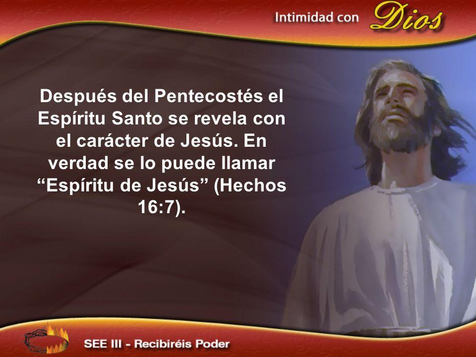 Después del Pentecostés el Espíritu Santo se revela con el carácter de Jesús. En verdad se lo puede llamar Espíritu de Jesús (Hechos 16:7).