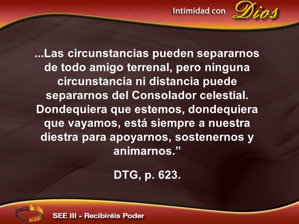 ...Las circunstancias pueden separarnos de todo amigo terrenal, pero ninguna circunstancia ni distancia puede separarnos del Consolador celestial. Don