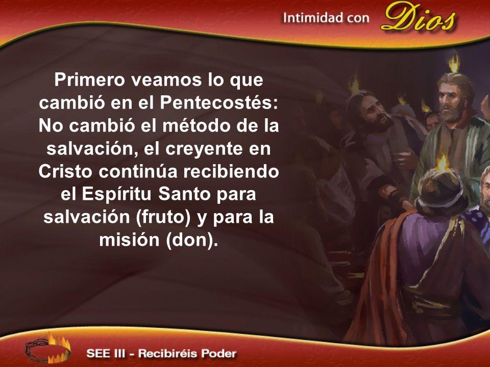 Primero veamos lo que cambió en el Pentecostés: No cambió el método de la salvación, el creyente en Cristo continúa recibiendo el Espíritu Santo para