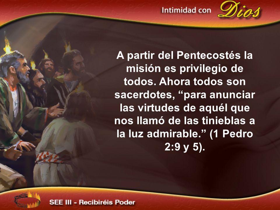 A partir del Pentecostés la misión es privilegio de todos. Ahora todos son sacerdotes, para anunciar las virtudes de aquél que nos llamó de las tinieb