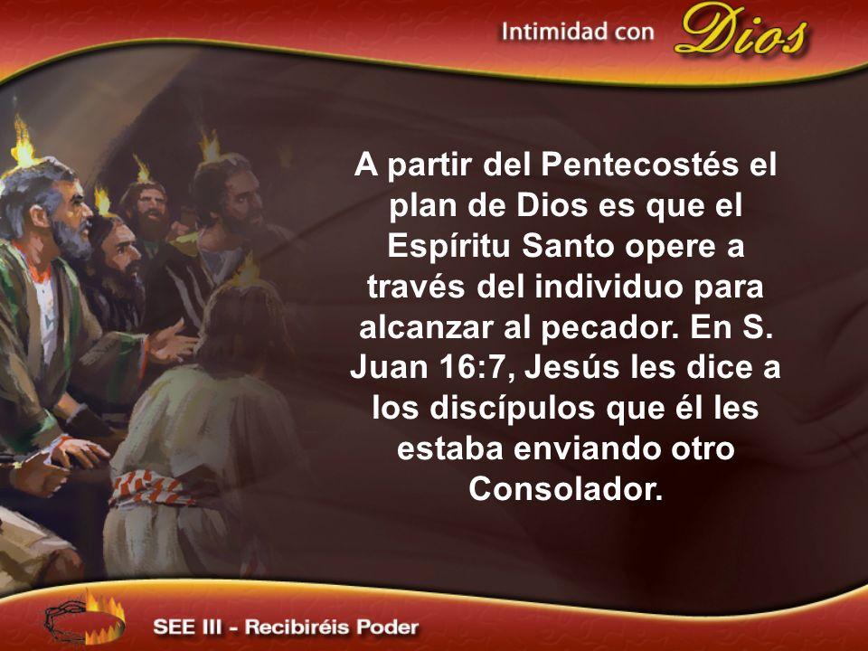 A partir del Pentecostés el plan de Dios es que el Espíritu Santo opere a través del individuo para alcanzar al pecador. En S. Juan 16:7, Jesús les di
