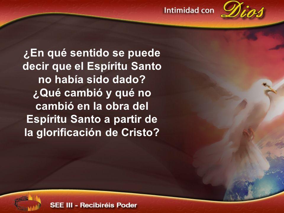 ¿En qué sentido se puede decir que el Espíritu Santo no había sido dado? ¿Qué cambió y qué no cambió en la obra del Espíritu Santo a partir de la glor