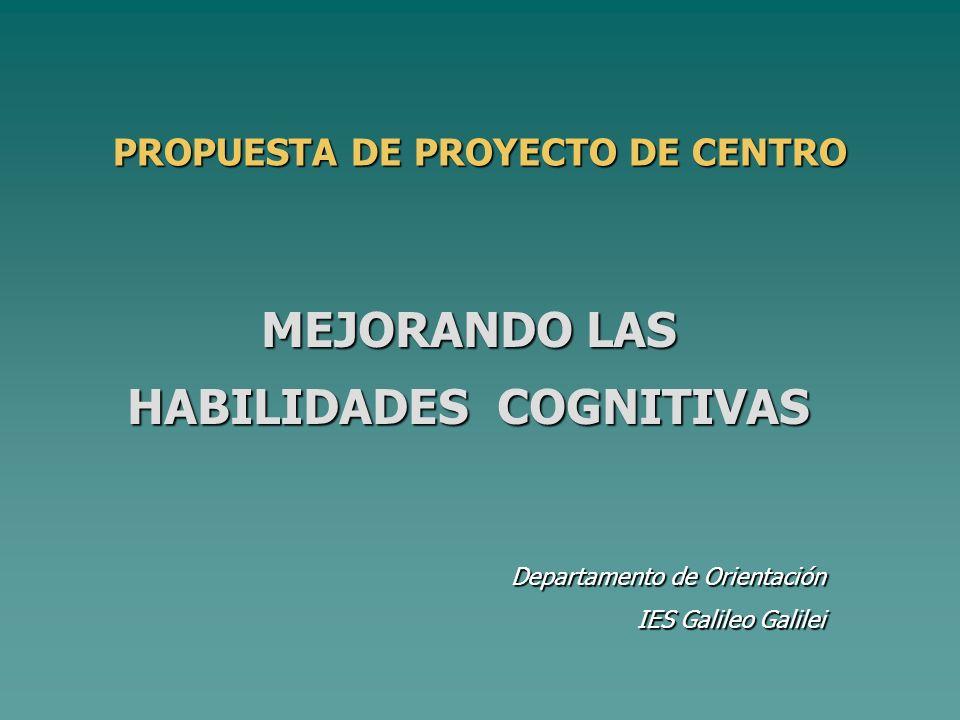 Departamento de Orientación IES Galileo Galilei PROPUESTA DE PROYECTO DE CENTRO MEJORANDO LAS HABILIDADES COGNITIVAS