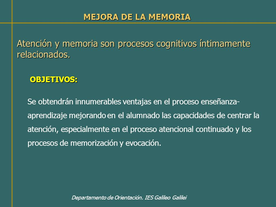 Departamento de Orientación. IES Galileo Galilei MEJORA DE LA MEMORIA Atención y memoria son procesos cognitivos íntimamente relacionados. OBJETIVOS: