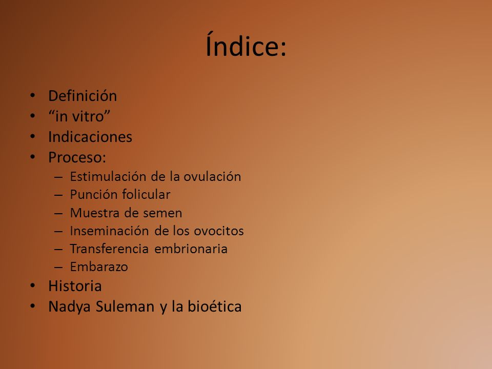 Índice: Definición in vitro Indicaciones Proceso: – Estimulación de la ovulación – Punción folicular – Muestra de semen – Inseminación de los ovocitos