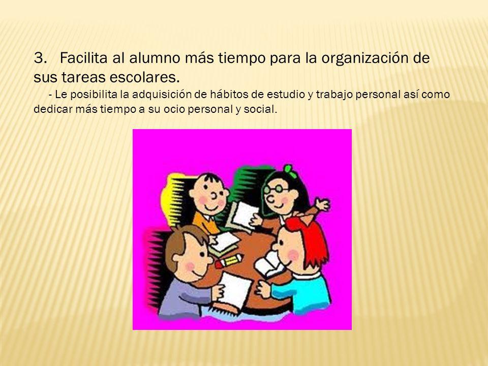 3. Facilita al alumno más tiempo para la organización de sus tareas escolares. - Le posibilita la adquisición de hábitos de estudio y trabajo personal