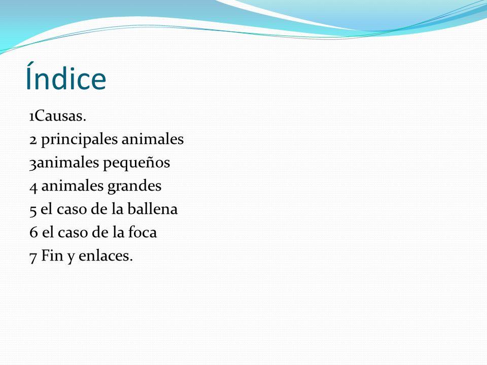 Índice 1Causas. 2 principales animales 3animales pequeños 4 animales grandes 5 el caso de la ballena 6 el caso de la foca 7 Fin y enlaces.