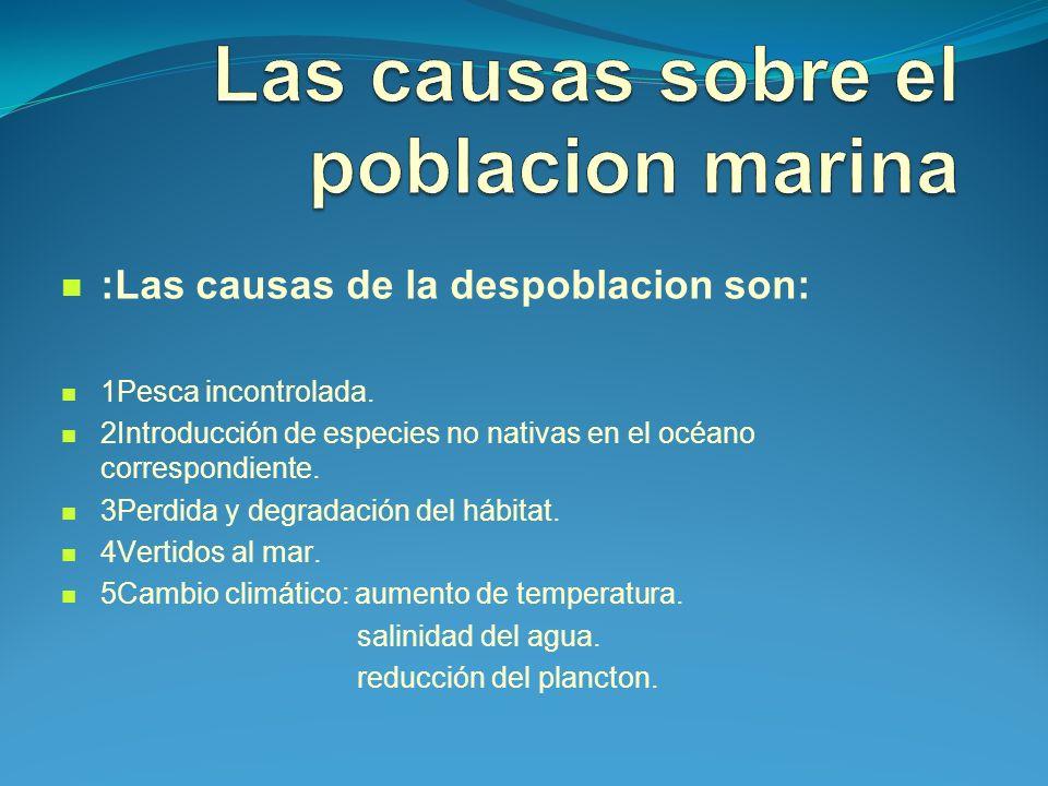 :Las causas de la despoblacion son: 1Pesca incontrolada. 2Introducción de especies no nativas en el océano correspondiente. 3Perdida y degradación del