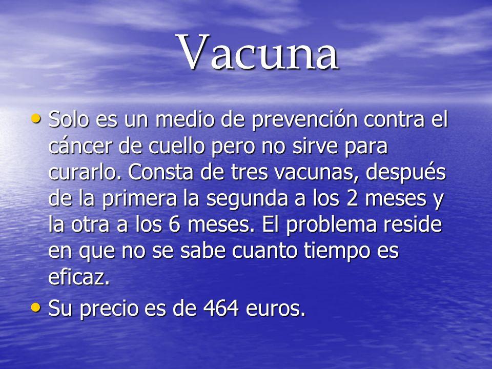 Vacuna Vacuna Solo es un medio de prevención contra el cáncer de cuello pero no sirve para curarlo. Consta de tres vacunas, después de la primera la s