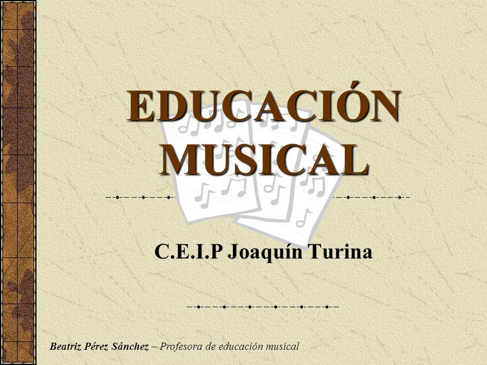 EDUCACIÓN MUSICAL C.E.I.P Joaquín Turina Beatriz Pérez Sánchez – Profesora de educación musical