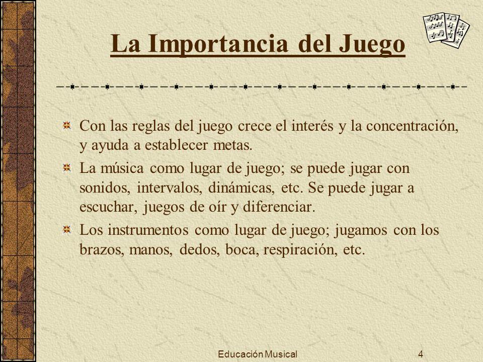 Educación Musical4 La Importancia del Juego Con las reglas del juego crece el interés y la concentración, y ayuda a establecer metas. La música como l