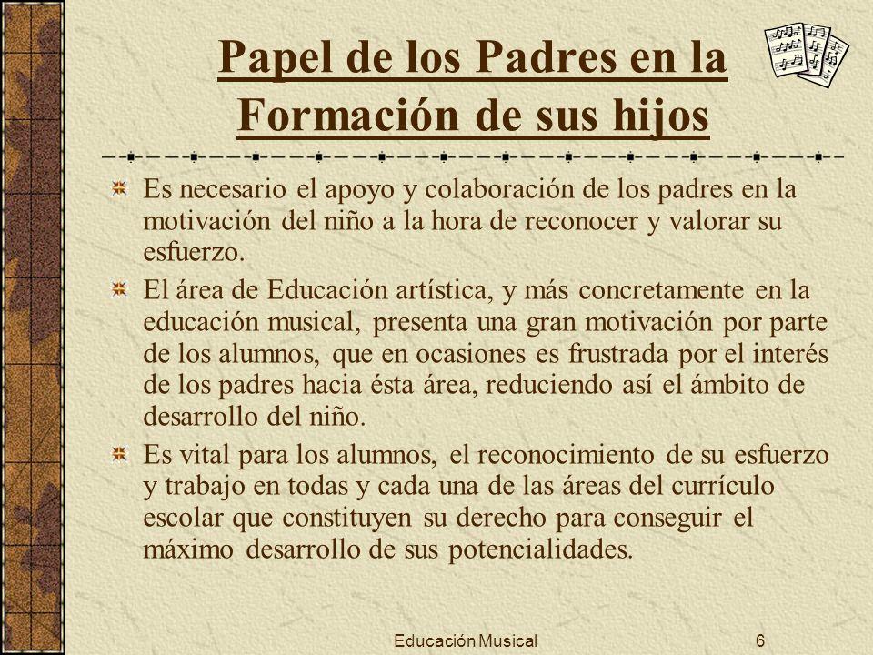 Educación Musical6 Papel de los Padres en la Formación de sus hijos Es necesario el apoyo y colaboración de los padres en la motivación del niño a la