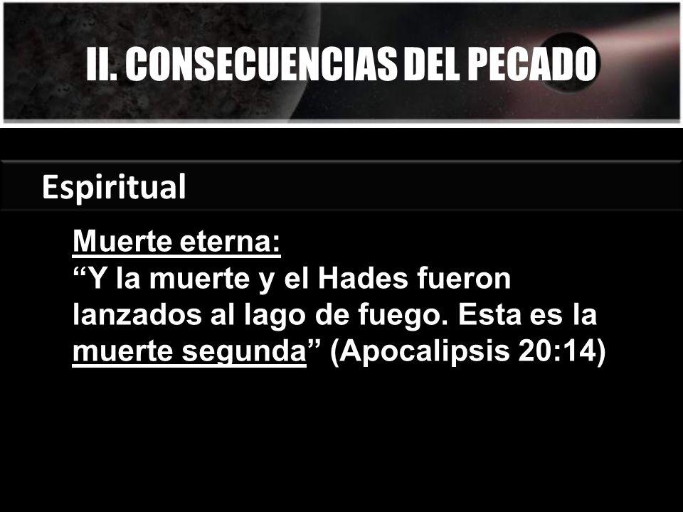 II. CONSECUENCIAS DEL PECADO Espiritual Muerte eterna: Y la muerte y el Hades fueron lanzados al lago de fuego. Esta es la muerte segunda (Apocalipsis