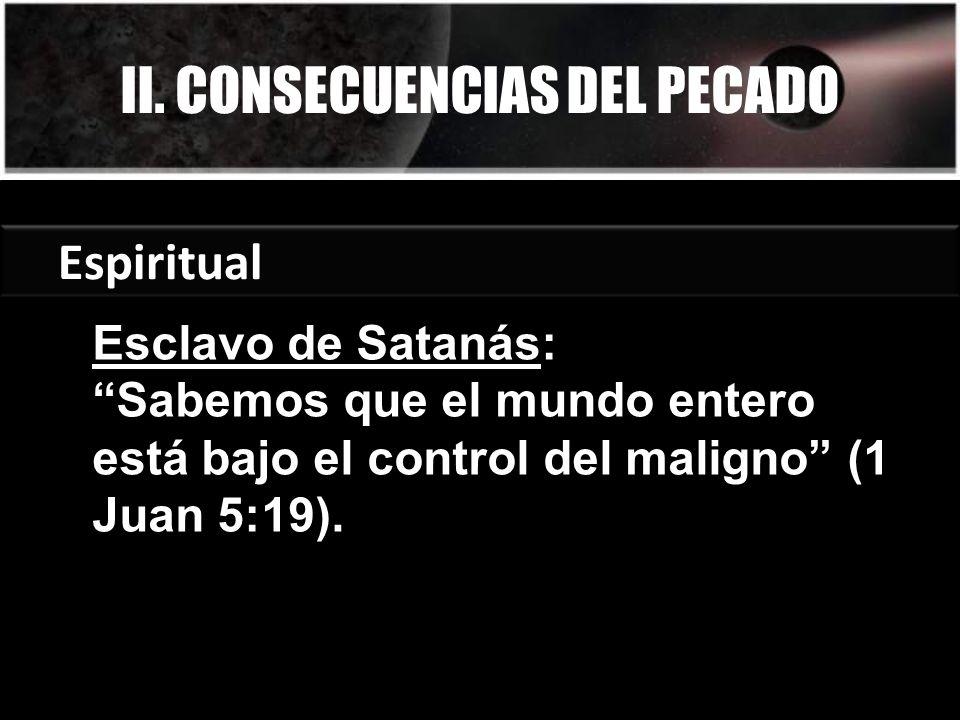 II. CONSECUENCIAS DEL PECADO Espiritual Esclavo de Satanás: Sabemos que el mundo entero está bajo el control del maligno (1 Juan 5:19).