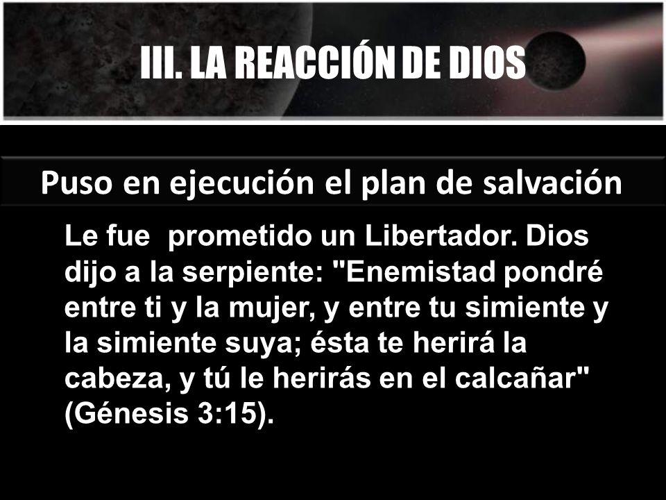 III. LA REACCIÓN DE DIOS Puso en ejecución el plan de salvación Le fue prometido un Libertador. Dios dijo a la serpiente:
