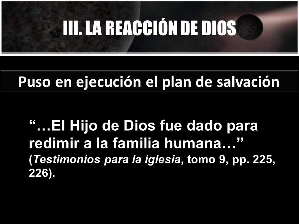 III. LA REACCIÓN DE DIOS Puso en ejecución el plan de salvación …El Hijo de Dios fue dado para redimir a la familia humana… (Testimonios para la igles