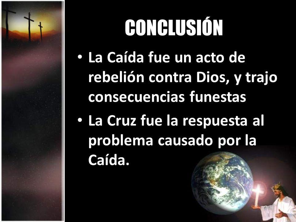 CONCLUSIÓN La Caída fue un acto de rebelión contra Dios, y trajo consecuencias funestas La Cruz fue la respuesta al problema causado por la Caída.