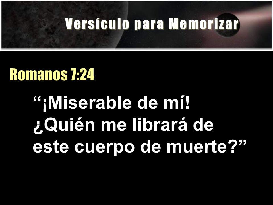 V e r s í c u l o p a r a M e m o r i z a r Romanos 7:24 ¡Miserable de mí! ¿Quién me librará de este cuerpo de muerte?
