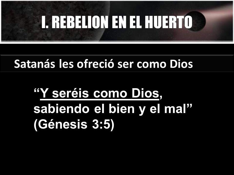I. REBELION EN EL HUERTO Satanás les ofreció ser como Dios Y seréis como Dios, sabiendo el bien y el mal (Génesis 3:5)