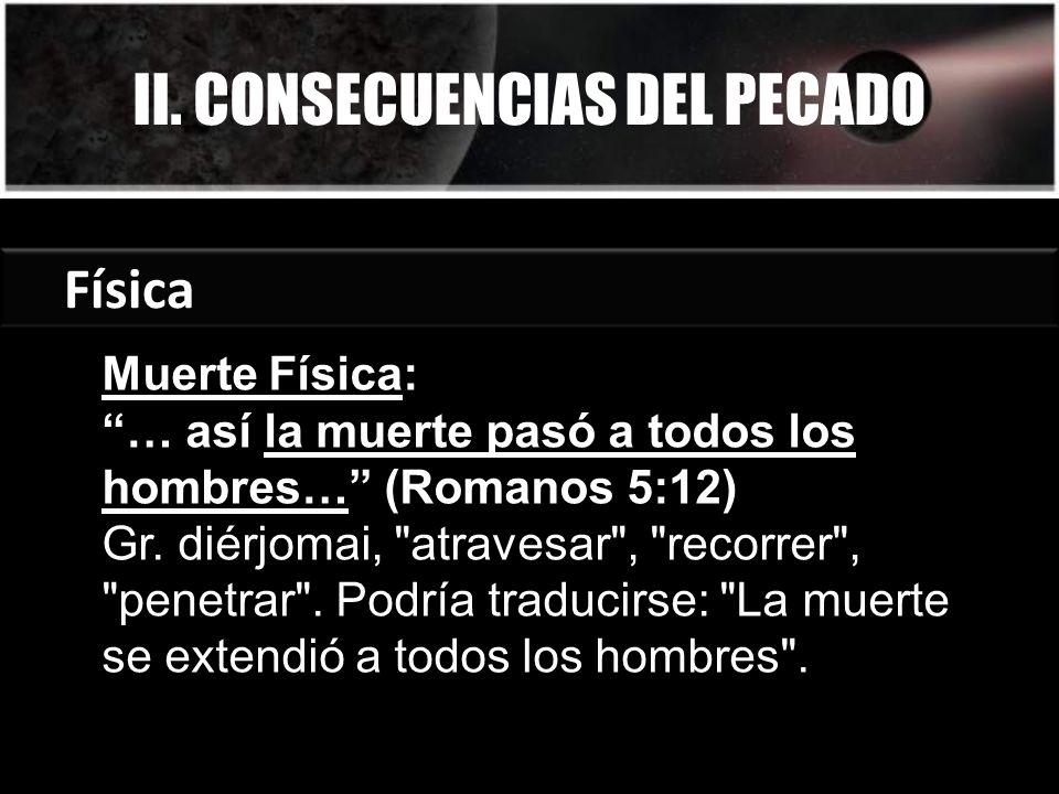II. CONSECUENCIAS DEL PECADO Física Muerte Física: … así la muerte pasó a todos los hombres… (Romanos 5:12) Gr. diérjomai,