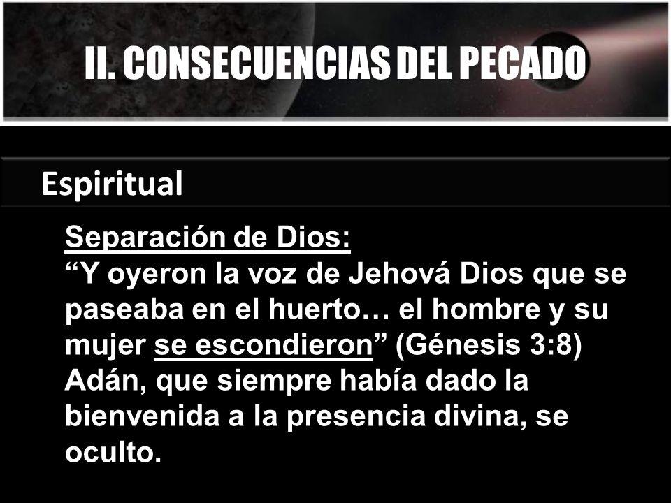 II. CONSECUENCIAS DEL PECADO Espiritual Separación de Dios: Y oyeron la voz de Jehová Dios que se paseaba en el huerto… el hombre y su mujer se escond