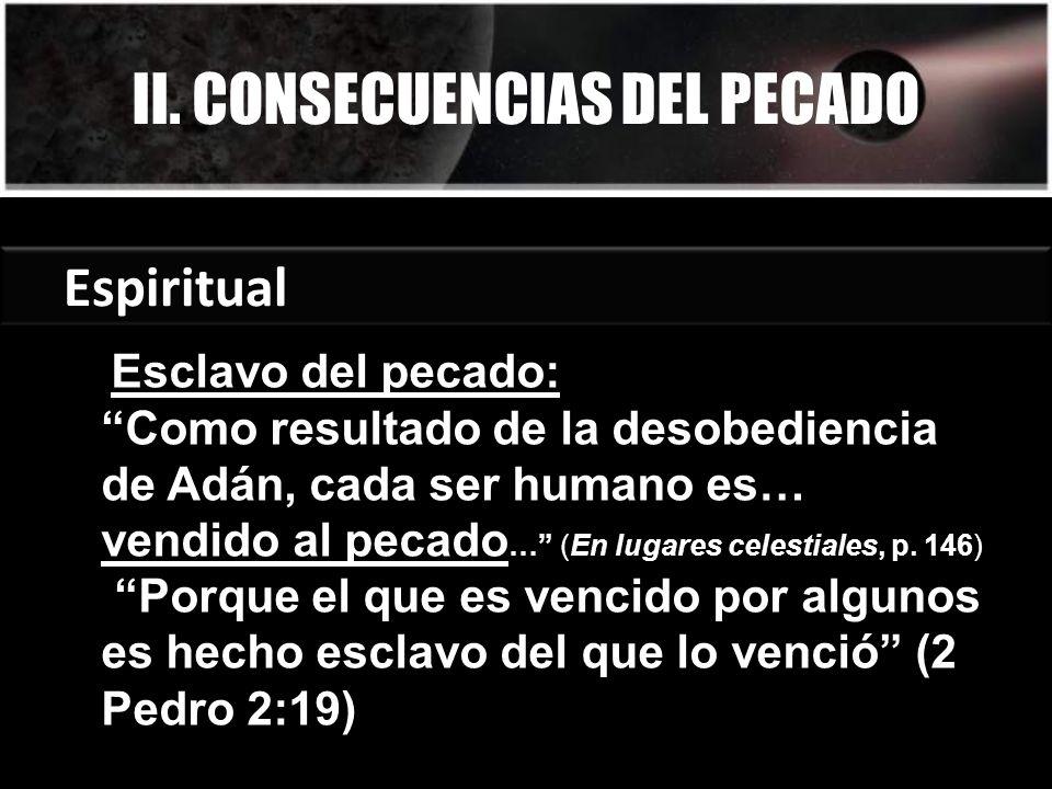 II. CONSECUENCIAS DEL PECADO Espiritual Esclavo del pecado: Como resultado de la desobediencia de Adán, cada ser humano es… vendido al pecado … (En lu