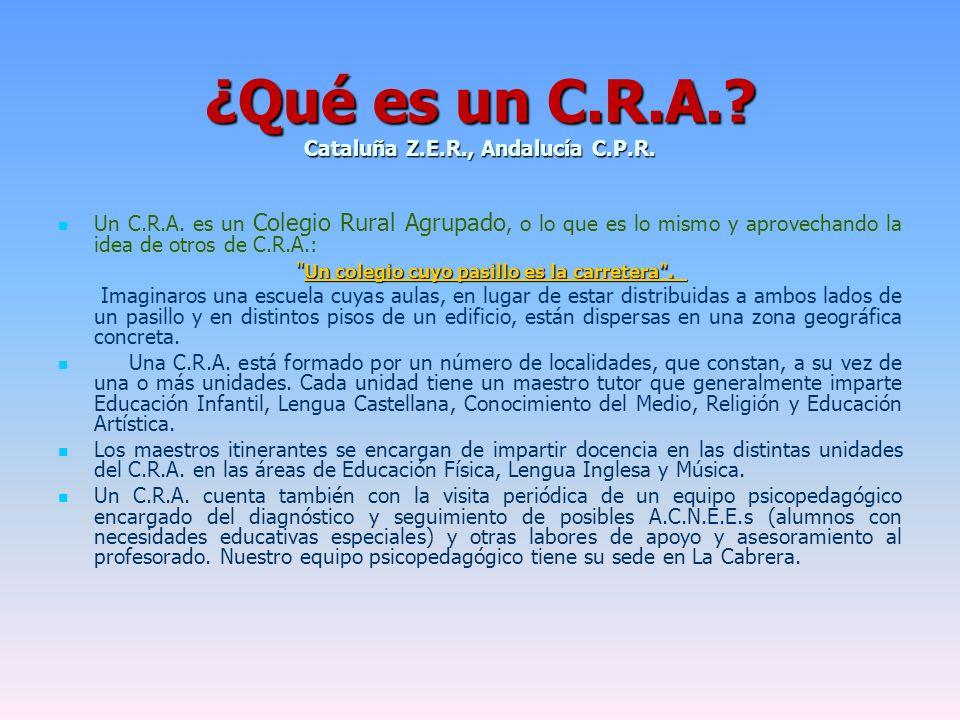 ¿Qué es un C.R.A.? Cataluña Z.E.R., Andalucía C.P.R. Un C.R.A. es un Colegio Rural Agrupado, o lo que es lo mismo y aprovechando la idea de otros de C
