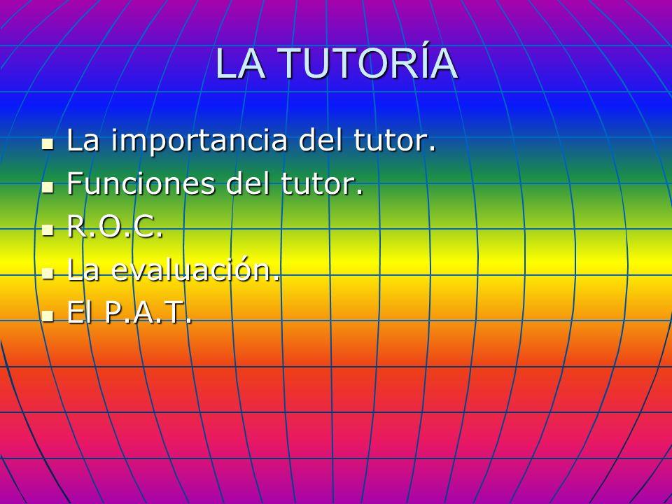 LA TUTORÍA La importancia del tutor. La importancia del tutor. Funciones del tutor. Funciones del tutor. R.O.C. R.O.C. La evaluación. La evaluación. E