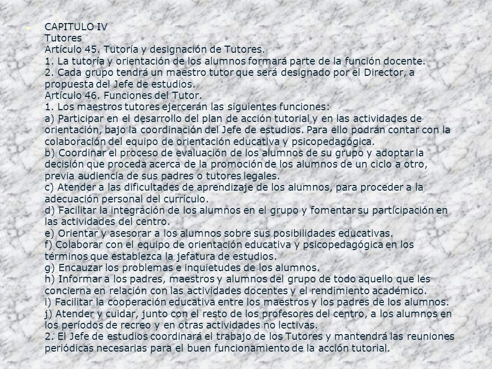 CAPITULO IV Tutores Artículo 45. Tutoría y designación de Tutores. 1. La tutoría y orientación de los alumnos formará parte de la función docente. 2.