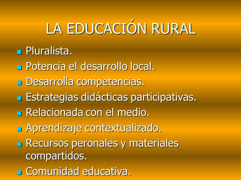 LA EDUCACIÓN RURAL Pluralista. Pluralista. Potencia el desarrollo local. Potencia el desarrollo local. Desarrolla competencias. Desarrolla competencia