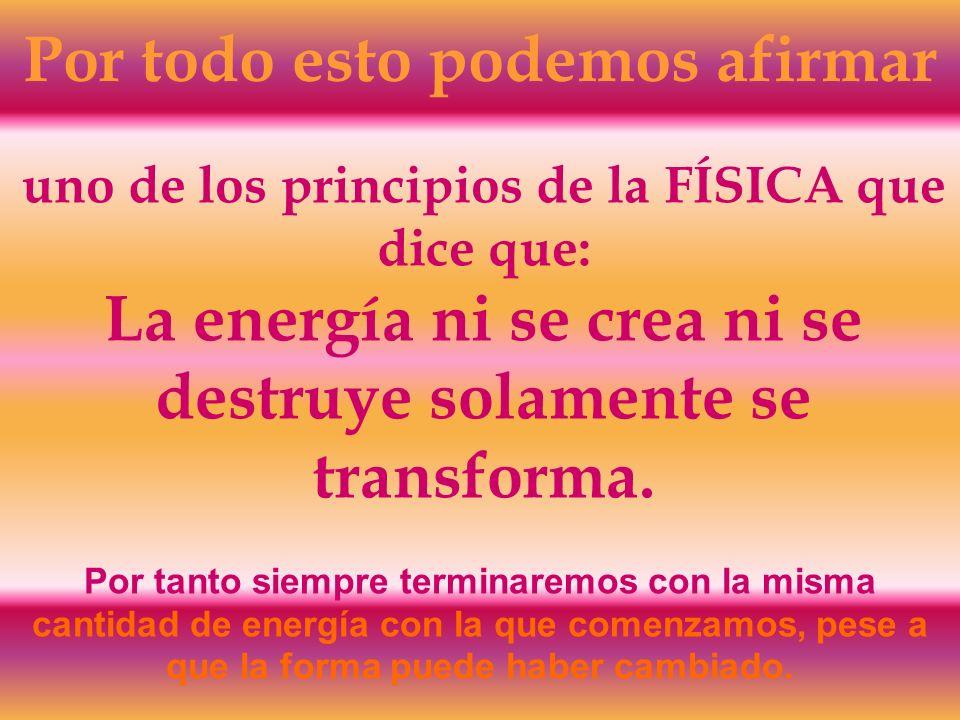 Por todo esto podemos afirmar uno de los principios de la FÍSICA que dice que: La energía ni se crea ni se destruye solamente se transforma. Por tanto
