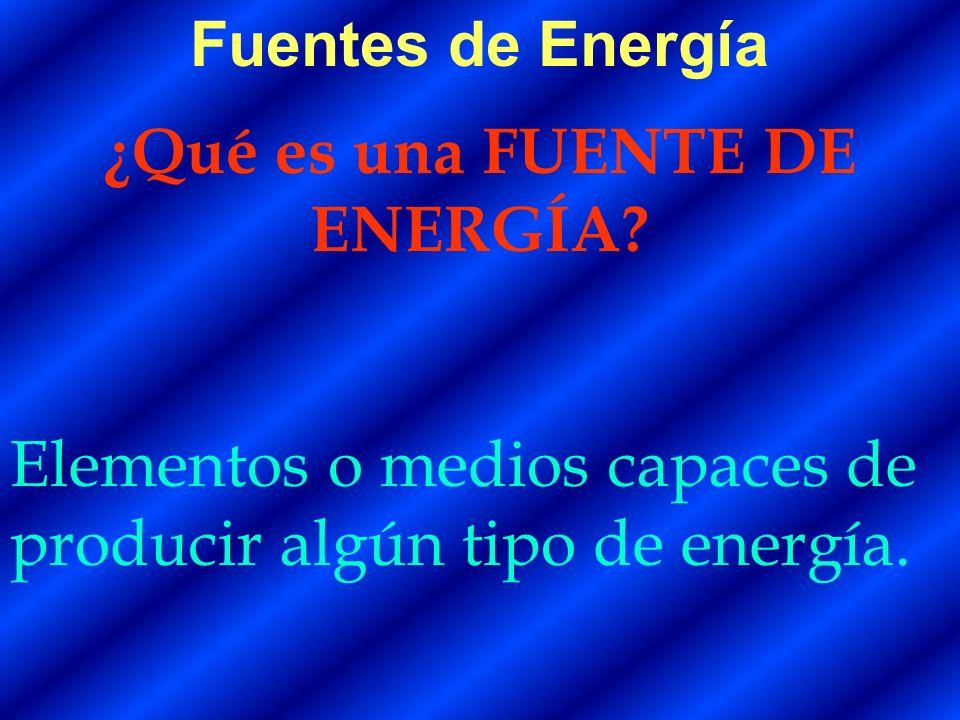 Fuentes de Energía ¿Qué es una FUENTE DE ENERGÍA? Elementos o medios capaces de producir algún tipo de energía.