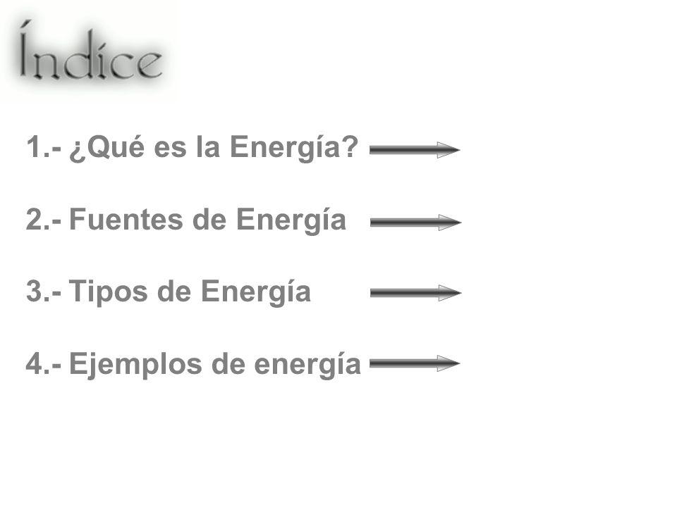 1.- ¿Qué es la Energía? 2.- Fuentes de Energía 3.- Tipos de Energía 4.- Ejemplos de energía