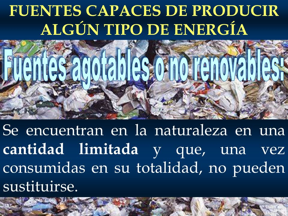 FUENTES CAPACES DE PRODUCIR ALGÚN TIPO DE ENERGÍA Se encuentran en la naturaleza en una cantidad limitada y que, una vez consumidas en su totalidad, no pueden sustituirse.