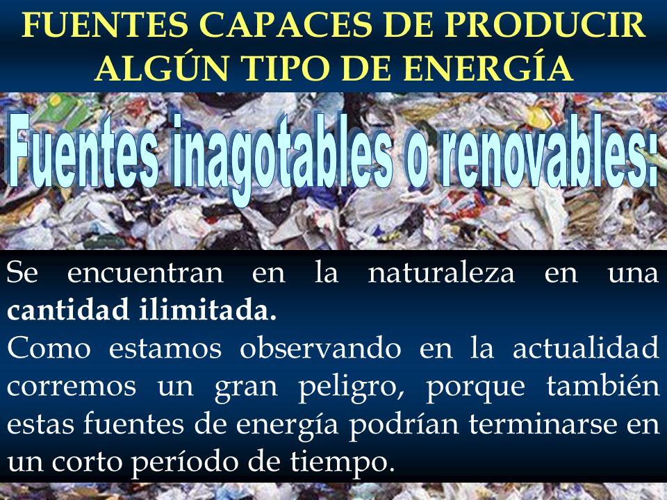 FUENTES CAPACES DE PRODUCIR ALGÚN TIPO DE ENERGÍA Se encuentran en la naturaleza en una cantidad ilimitada. Como estamos observando en la actualidad c