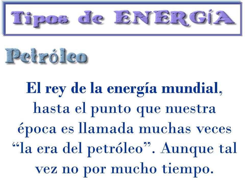 El rey de la energía mundial, hasta el punto que nuestra época es llamada muchas veces la era del petróleo. Aunque tal vez no por mucho tiempo.