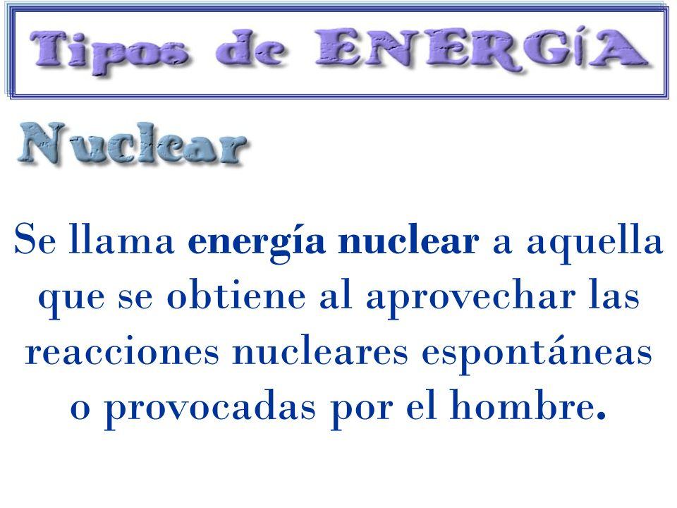 Se llama energía nuclear a aquella que se obtiene al aprovechar las reacciones nucleares espontáneas o provocadas por el hombre.