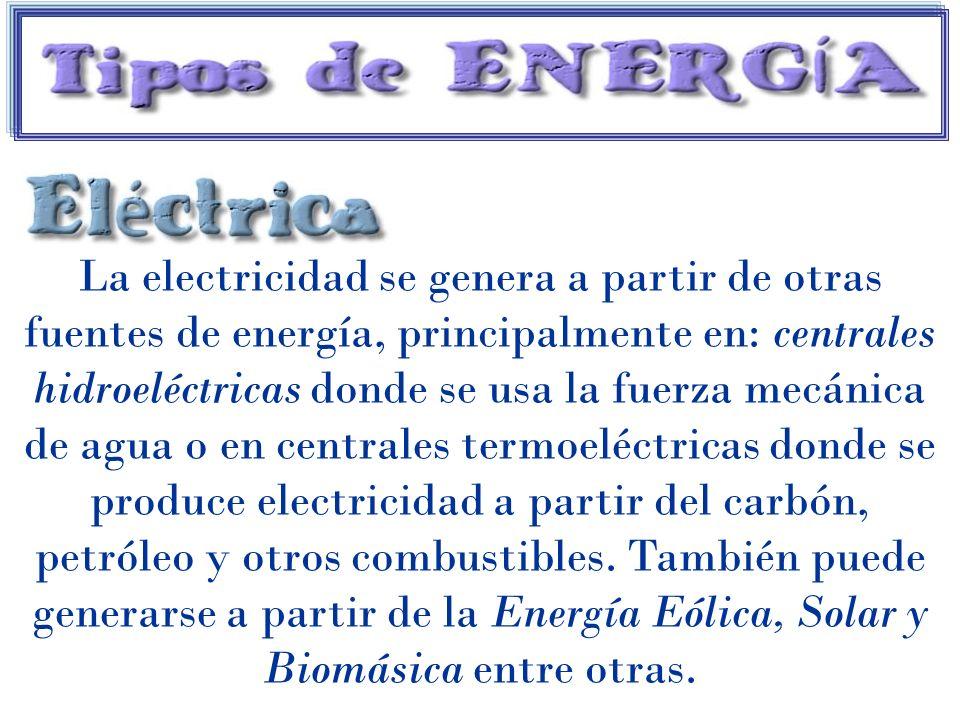 La electricidad se genera a partir de otras fuentes de energía, principalmente en: centrales hidroeléctricas donde se usa la fuerza mecánica de agua o