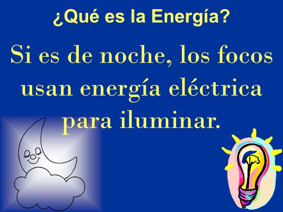 Si es de noche, los focos usan energía eléctrica para iluminar. ¿Qué es la Energía?