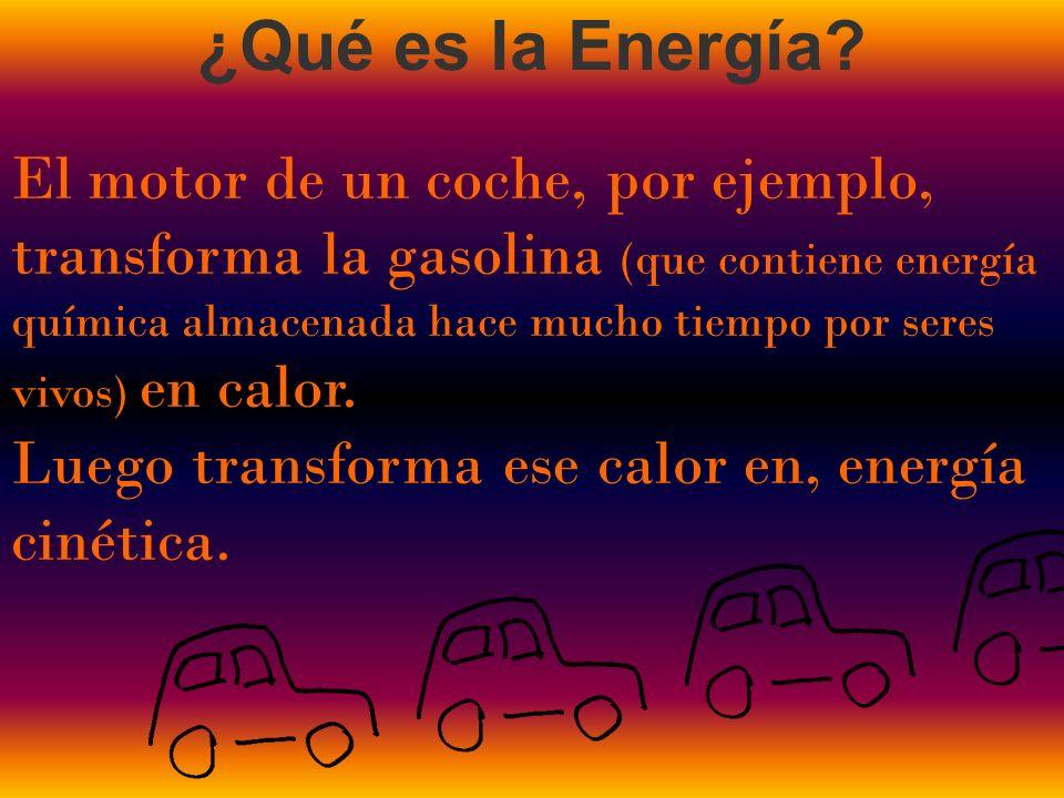 El motor de un coche, por ejemplo, transforma la gasolina (que contiene energía química almacenada hace mucho tiempo por seres vivos) en calor. Luego