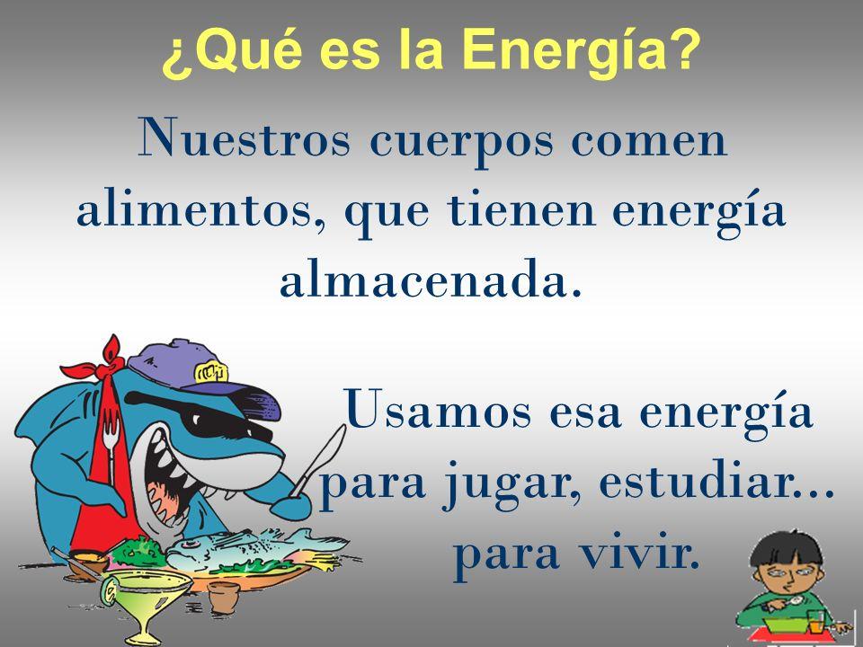 Nuestros cuerpos comen alimentos, que tienen energía almacenada. ¿Qué es la Energía? Usamos esa energía para jugar, estudiar... para vivir.