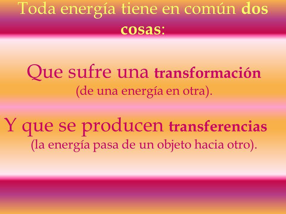 Toda energía tiene en común dos cosas : Que sufre una transformación (de una energía en otra). Y que se producen transferencias (la energía pasa de un