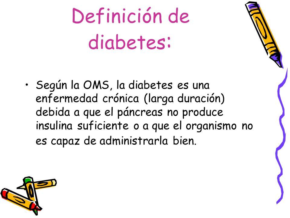 Definición de diabetes : Según la OMS, la diabetes es una enfermedad crónica (larga duración) debida a que el páncreas no produce insulina suficiente
