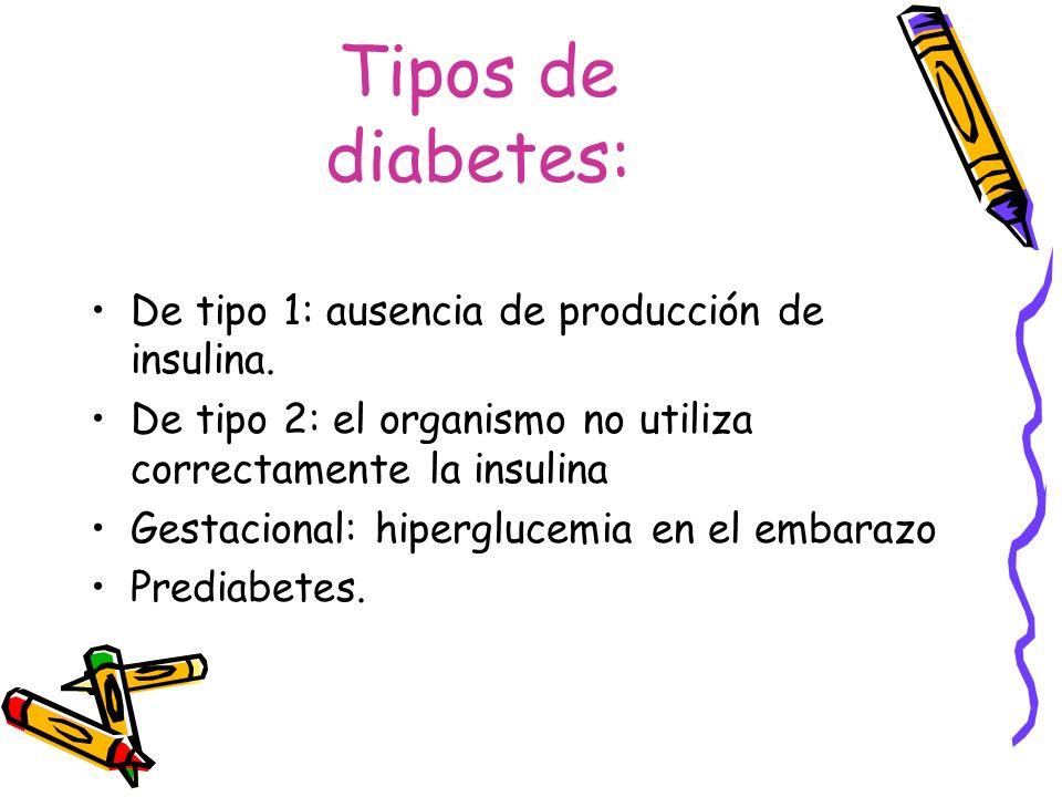 Tipos de diabetes: De tipo 1: ausencia de producción de insulina. De tipo 2: el organismo no utiliza correctamente la insulina Gestacional: hipergluce