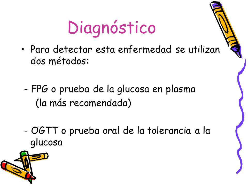 Diagnóstico Para detectar esta enfermedad se utilizan dos métodos: - FPG o prueba de la glucosa en plasma (la más recomendada) - OGTT o prueba oral de