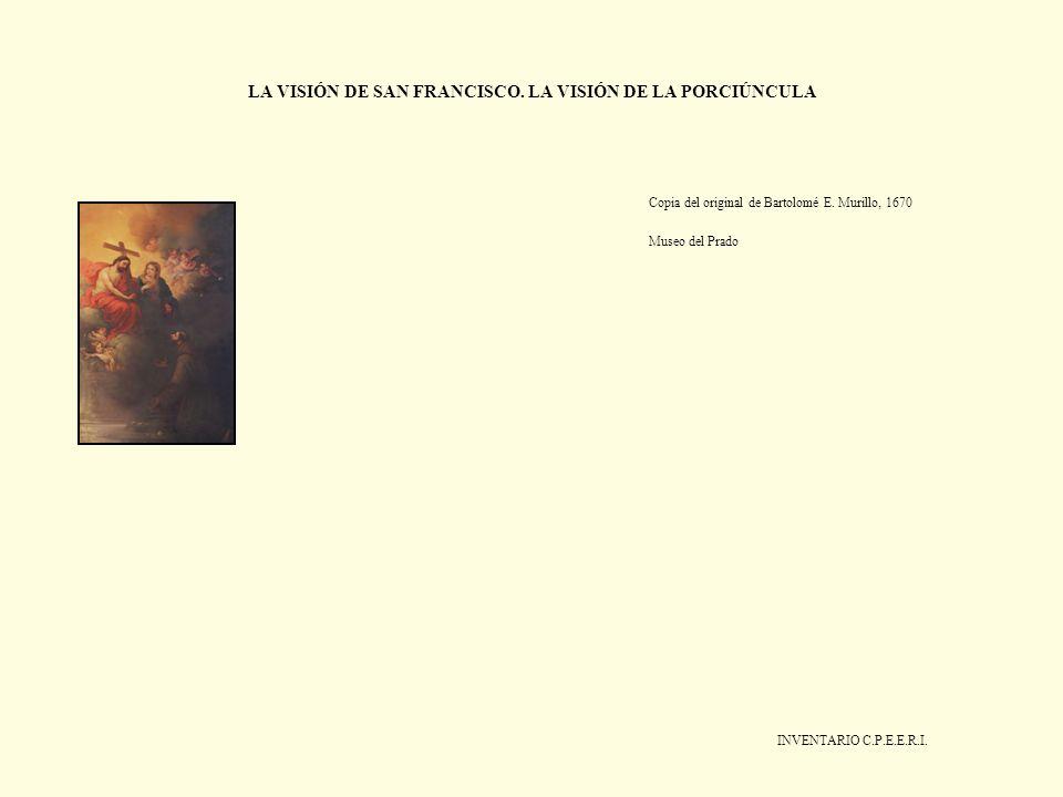 LA VISIÓN DE SAN FRANCISCO. LA VISIÓN DE LA PORCIÚNCULA Copia del original de Bartolomé E. Murillo, 1670 Museo del Prado INVENTARIO C.P.E.E.R.I.