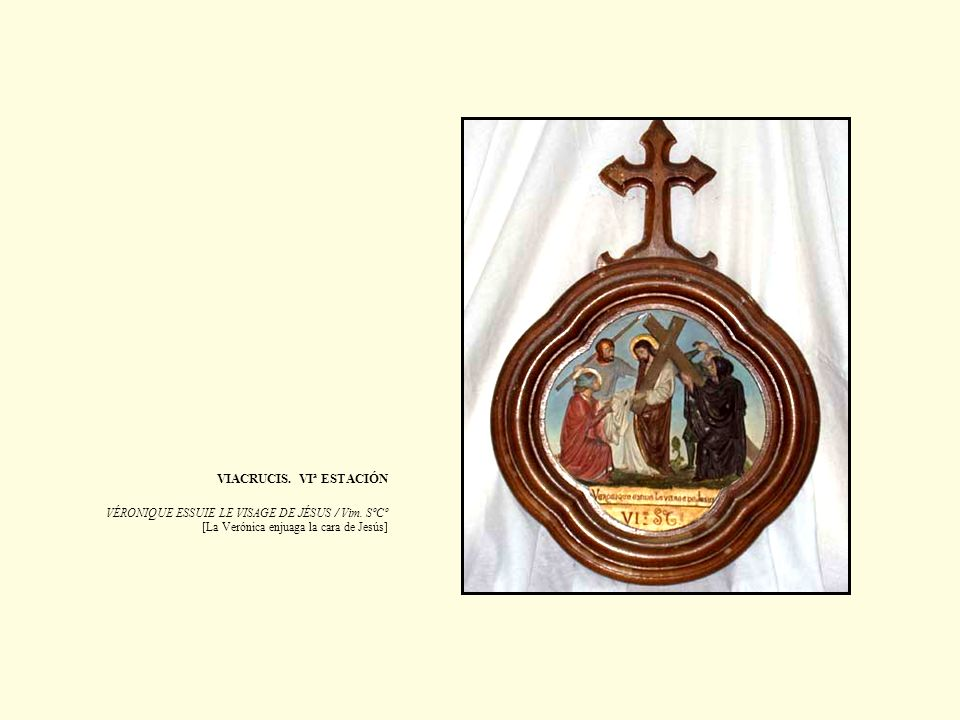VIACRUCIS. VIª ESTACIÓN VÉRONIQUE ESSUIE LE VISAGE DE JÉSUS / Vim. SºCº [La Verónica enjuaga la cara de Jesús]